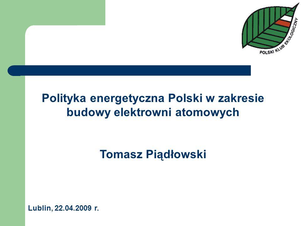Polityka energetyczna Polski w zakresie budowy elektrowni atomowych Tomasz Piądłowski Lublin, 22.04.2009 r.