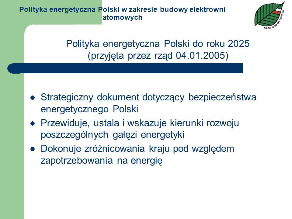 Polityka energetyczna Polski w zakresie budowy elektrowni atomowych Ze względu na konieczność dywersyfikacji nośników energii pierwotnej oraz potrzebę ograniczenia emisji gazów cieplarnianych do atmosfery, uzasadnione staje się wprowadzenie do krajowego systemu energetyki jądrowej Ponieważ prognozy wskazują na potrzebę pozyskiwania energii elektrycznej z elektrowni jądrowej w drugim dziesięcioleciu rozpatrywanego okresu, to biorąc pod uwagę długość cyklu inwestycyjnego konieczne jest niezwłoczne rozpoczęcie społecznej debaty na ten temat Polityka energetyczna Polski do roku 2025 (przyjęta przez rząd 04.01.2005)