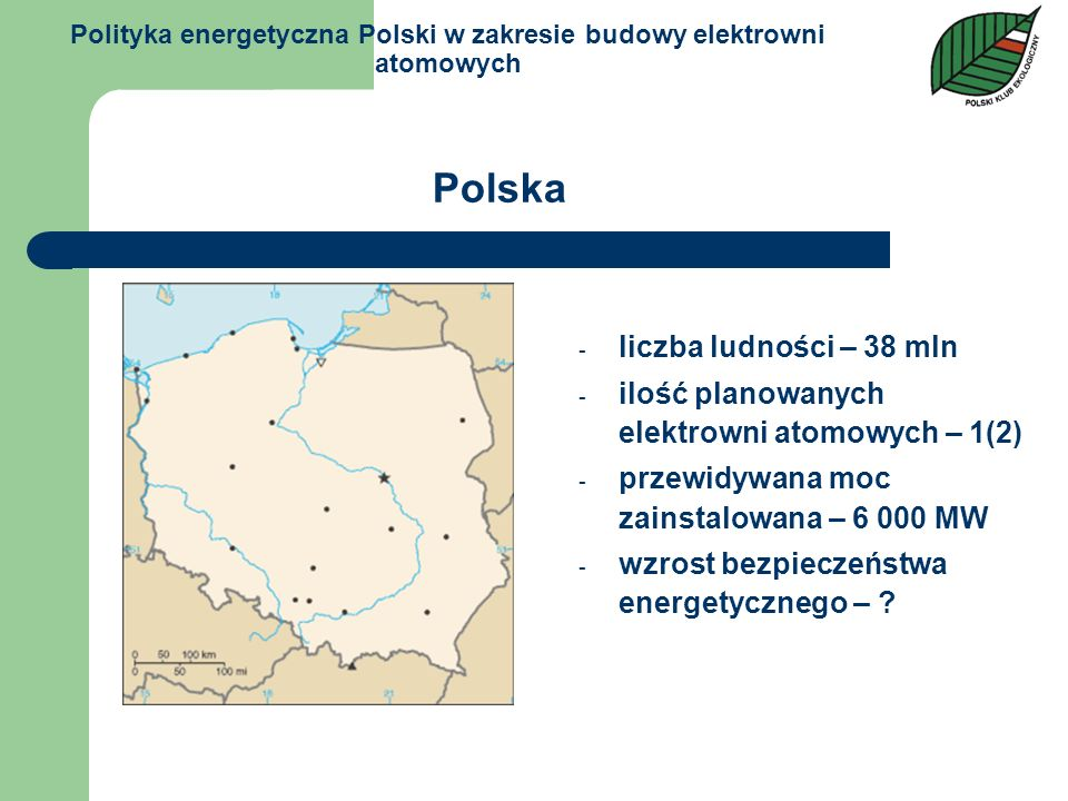 Polityka energetyczna Polski w zakresie budowy elektrowni atomowych - liczba ludności – 38 mln - ilość planowanych elektrowni atomowych – 1(2) - przew