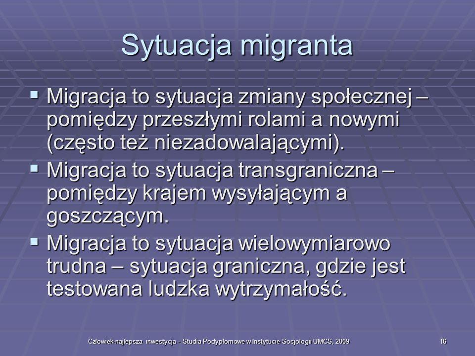 Człowiek-najlepsza inwestycja - Studia Podyplomowe w Instytucie Socjologii UMCS, 200916 Sytuacja migranta Migracja to sytuacja zmiany społecznej – pomiędzy przeszłymi rolami a nowymi (często też niezadowalającymi).