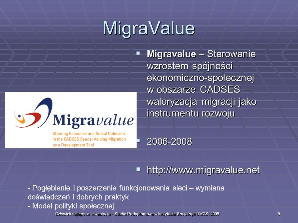 Człowiek-najlepsza inwestycja - Studia Podyplomowe w Instytucie Socjologii UMCS, 20095 MigraValue Migravalue – Sterowanie wzrostem spójności ekonomiczno-społecznej w obszarze CADSES – waloryzacja migracji jako instrumentu rozwoju Migravalue – Sterowanie wzrostem spójności ekonomiczno-społecznej w obszarze CADSES – waloryzacja migracji jako instrumentu rozwoju 2006-2008 2006-2008 http://www.migravalue.net http://www.migravalue.net - Pogłębienie i poszerzenie funkcjonowania sieci – wymiana doświadczeń i dobrych praktyk - Model polityki społecznej
