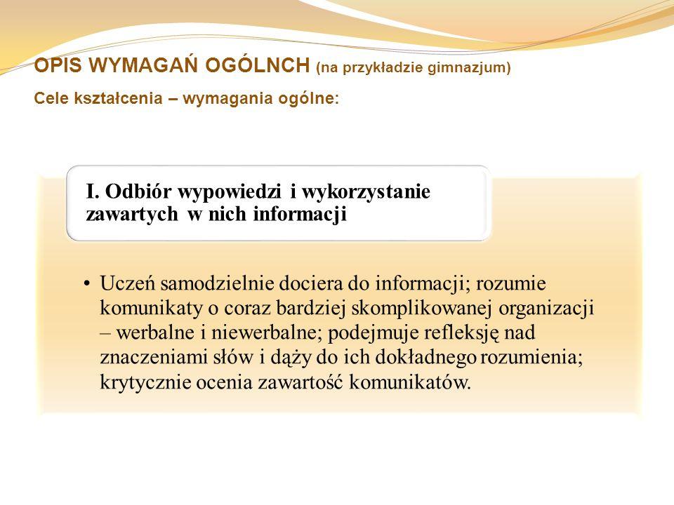 OPIS WYMAGAŃ OGÓLNCH (na przykładzie gimnazjum) Cele kształcenia – wymagania ogólne: Uczeń samodzielnie dociera do informacji; rozumie komunikaty o co