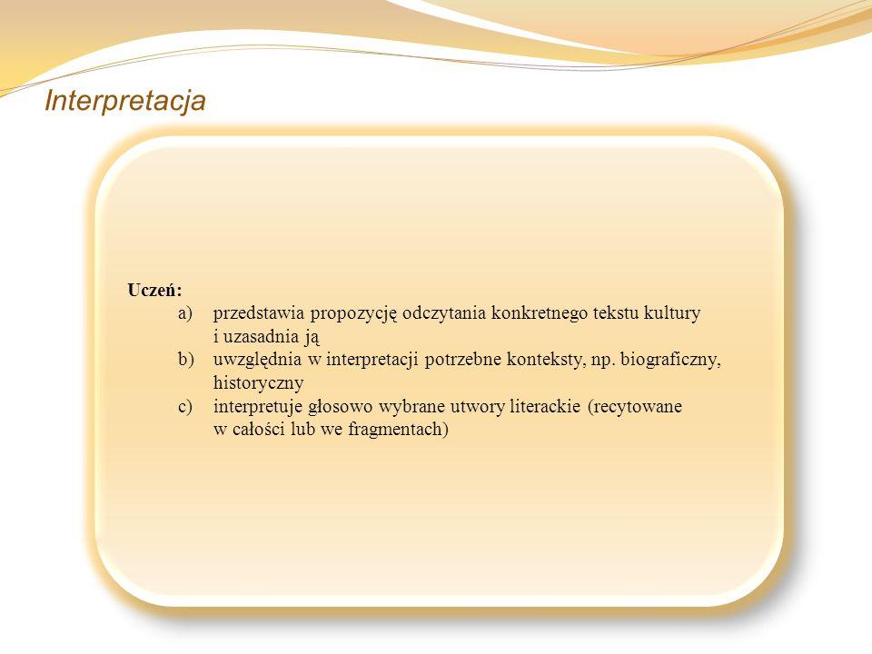 Interpretacja Uczeń: a)przedstawia propozycję odczytania konkretnego tekstu kultury i uzasadnia ją b)uwzględnia w interpretacji potrzebne konteksty, n