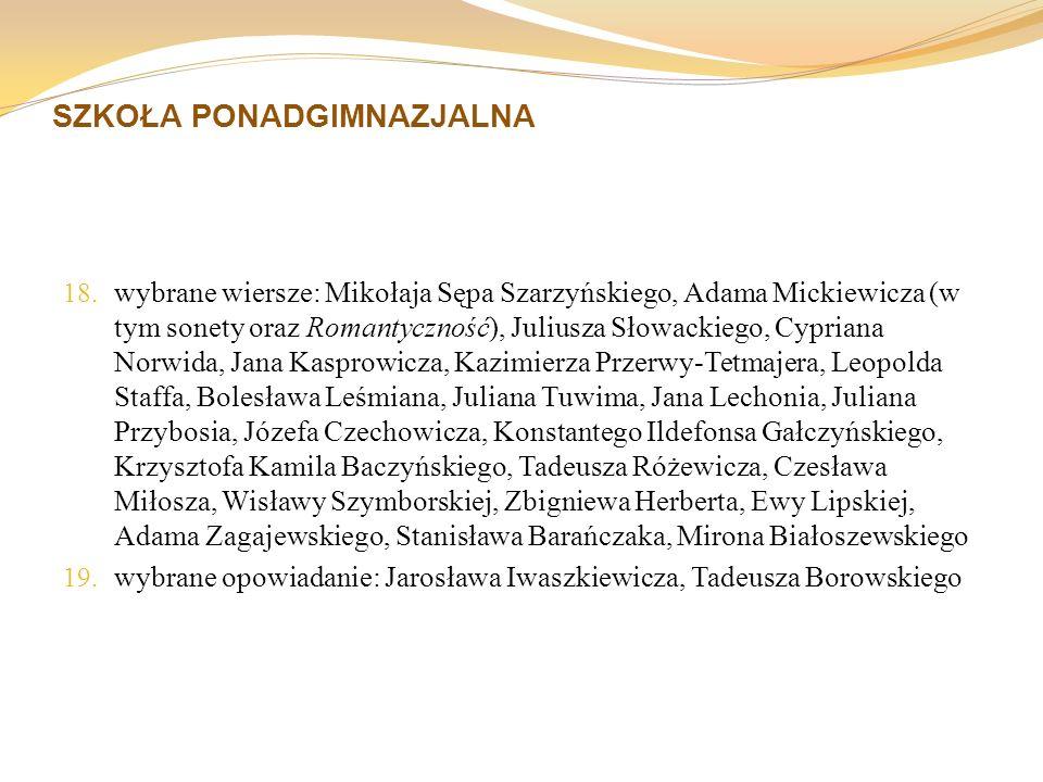 SZKOŁA PONADGIMNAZJALNA 18. wybrane wiersze: Mikołaja Sępa Szarzyńskiego, Adama Mickiewicza (w tym sonety oraz Romantyczność), Juliusza Słowackiego, C