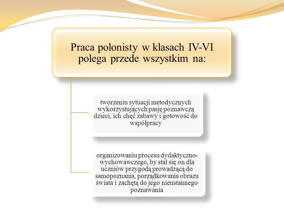 Praca polonisty w klasach IV-VI polega przede wszystkim na: tworzeniu sytuacji metodycznych wykorzystujących pasję poznawczą dzieci, ich chęć zabawy i