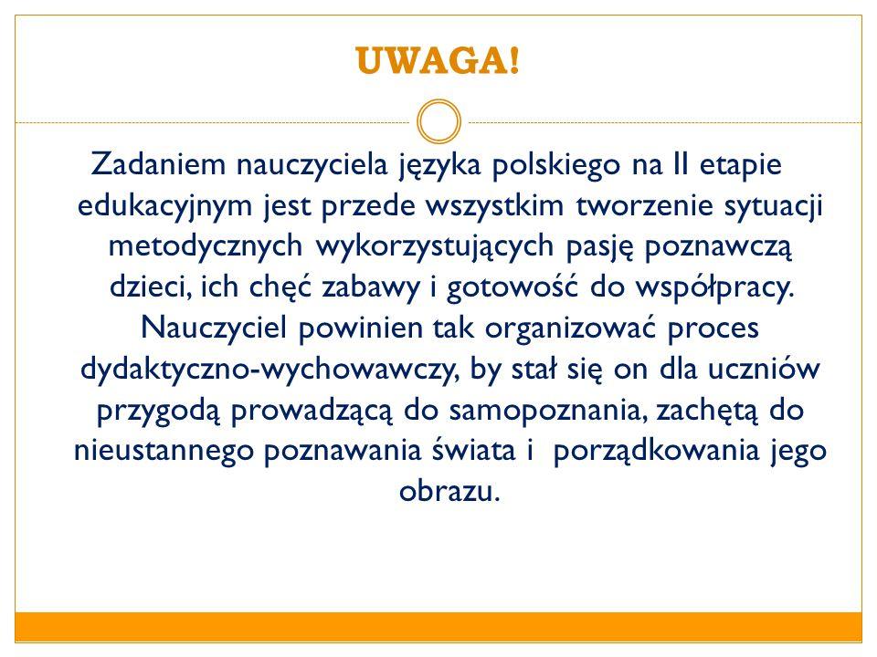 UWAGA! Zadaniem nauczyciela języka polskiego na II etapie edukacyjnym jest przede wszystkim tworzenie sytuacji metodycznych wykorzystujących pasję poz