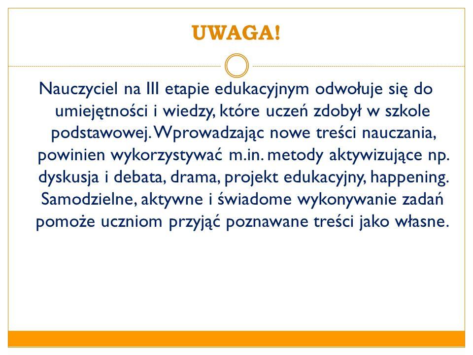 UWAGA! Nauczyciel na III etapie edukacyjnym odwołuje się do umiejętności i wiedzy, które uczeń zdobył w szkole podstawowej. Wprowadzając nowe treści n