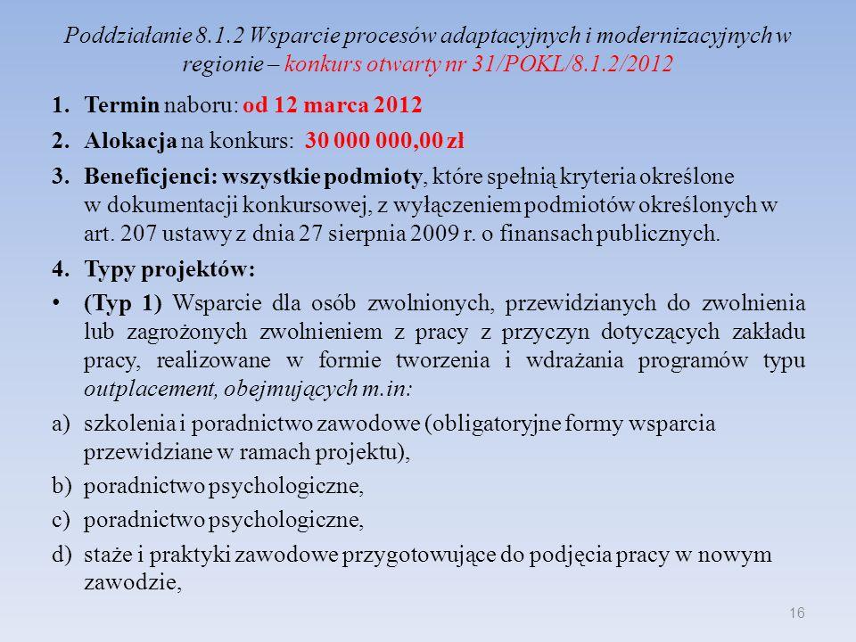Poddziałanie 8.1.2 Wsparcie procesów adaptacyjnych i modernizacyjnych w regionie – konkurs otwarty nr 31/POKL/8.1.2/2012 e)subsydiowanie zatrudnienia uczestnika projektu u nowego pracodawcy, f)bezzwrotne wsparcie dla osób zamierzających podjąć działalność gospodarczą poprzez zastosowanie następujących instrumentów: - doradztwo (indywidualne i grupowe) oraz szkolenia umożliwiające uzyskanie wiedzy i umiejętności potrzebnych do założenia i prowadzenia działalności gospodarczej, - przyznanie środków finansowych na rozwój przedsiębiorczości, do wysokości 40 tys.