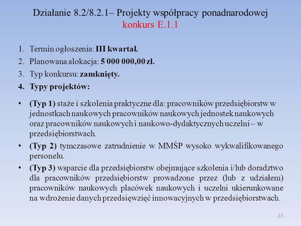 Działanie 8.2/8.2.1– Projekty współpracy ponadnarodowej konkurs E.1.1 1.Termin ogłoszenia: III kwartał. 2.Planowana alokacja: 5 000 000,00 zł. 3.Typ k