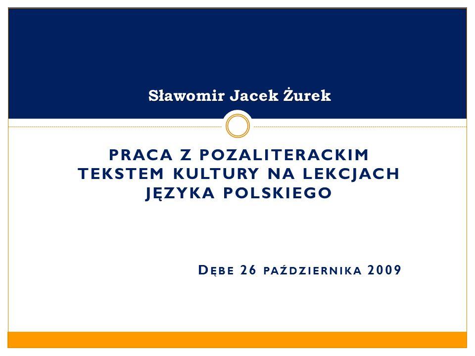 PRACA Z POZALITERACKIM TEKSTEM KULTURY NA LEKCJACH JĘZYKA POLSKIEGO D ĘBE 26 PAŹDZIERNIKA 2009 Sławomir Jacek Żurek