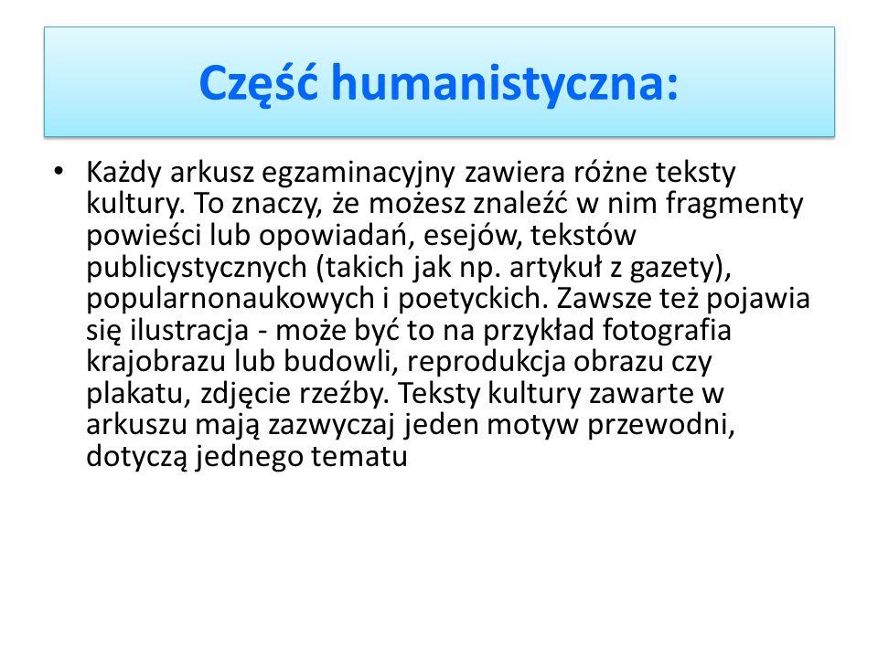 Część humanistyczna: Każdy arkusz egzaminacyjny zawiera różne teksty kultury. To znaczy, że możesz znaleźć w nim fragmenty powieści lub opowiadań, ese