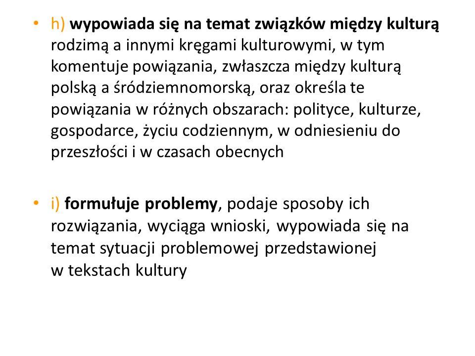 h) wypowiada się na temat związków między kulturą rodzimą a innymi kręgami kulturowymi, w tym komentuje powiązania, zwłaszcza między kulturą polską a
