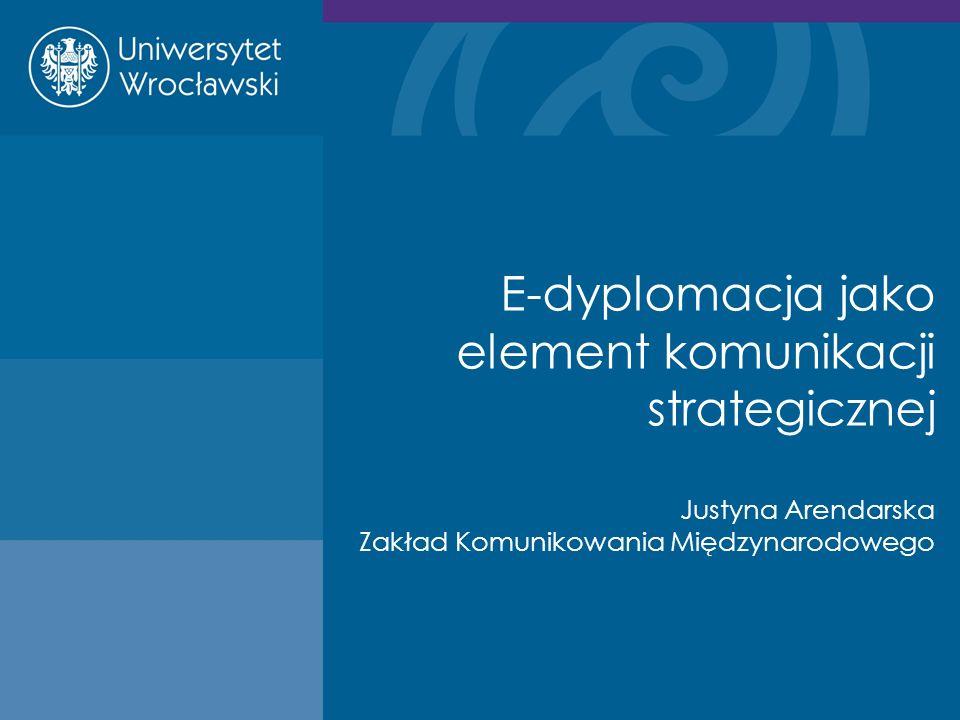 E-dyplomacja jako element komunikacji strategicznej Justyna Arendarska Zakład Komunikowania Międzynarodowego