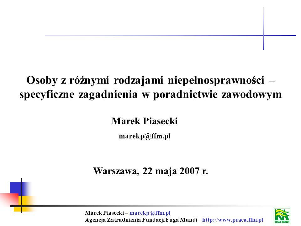 Marek Piasecki – marekp@ffm.pl Agencja Zatrudnienia Fundacji Fuga Mundi – http://www.praca.ffm.pl Osoby z różnymi rodzajami niepełnosprawności – specyficzne zagadnienia w poradnictwie zawodowym Warszawa, 22 maja 2007 r.