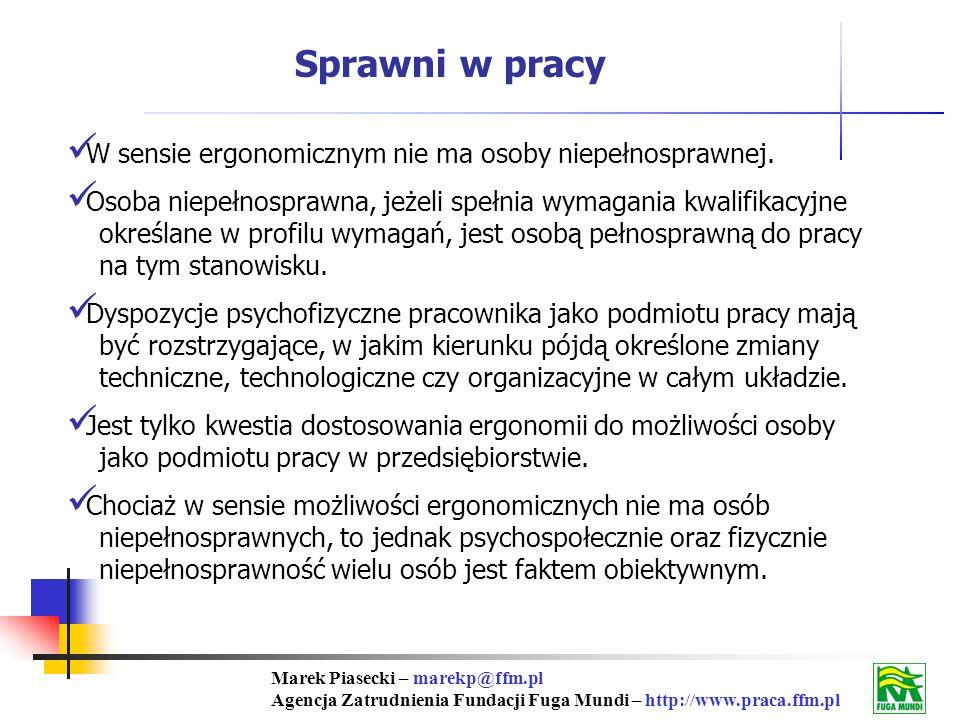 Marek Piasecki – marekp@ffm.pl Agencja Zatrudnienia Fundacji Fuga Mundi – http://www.praca.ffm.pl Sprawni w pracy W sensie ergonomicznym nie ma osoby niepełnosprawnej.