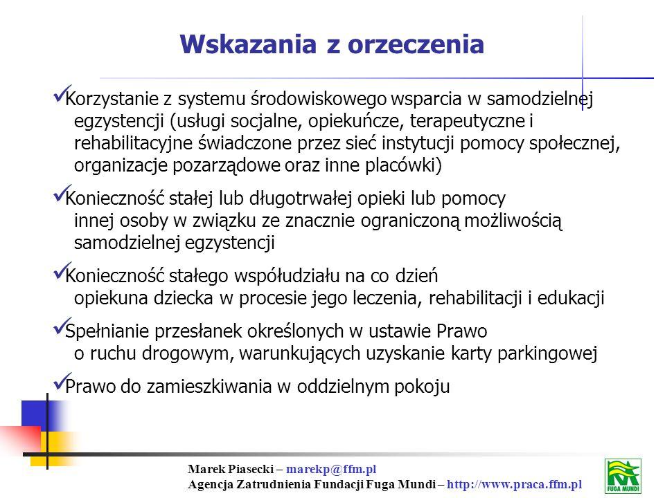 Marek Piasecki – marekp@ffm.pl Agencja Zatrudnienia Fundacji Fuga Mundi – http://www.praca.ffm.pl Wskazania z orzeczenia Korzystanie z systemu środowiskowego wsparcia w samodzielnej egzystencji (usługi socjalne, opiekuńcze, terapeutyczne i rehabilitacyjne świadczone przez sieć instytucji pomocy społecznej, organizacje pozarządowe oraz inne placówki) Konieczność stałej lub długotrwałej opieki lub pomocy innej osoby w związku ze znacznie ograniczoną możliwością samodzielnej egzystencji Konieczność stałego współudziału na co dzień opiekuna dziecka w procesie jego leczenia, rehabilitacji i edukacji Spełnianie przesłanek określonych w ustawie Prawo o ruchu drogowym, warunkujących uzyskanie karty parkingowej Prawo do zamieszkiwania w oddzielnym pokoju