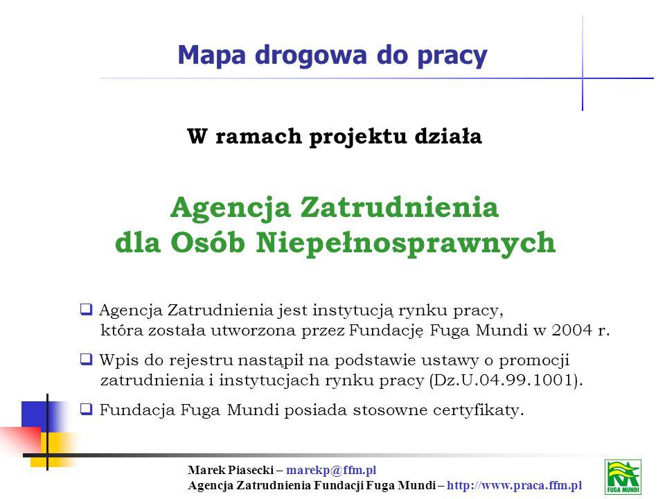 Marek Piasecki – marekp@ffm.pl Agencja Zatrudnienia Fundacji Fuga Mundi – http://www.praca.ffm.pl Mapa drogowa do pracy W ramach projektu działa Agencja Zatrudnienia dla Osób Niepełnosprawnych Agencja Zatrudnienia jest instytucją rynku pracy, która została utworzona przez Fundację Fuga Mundi w 2004 r.