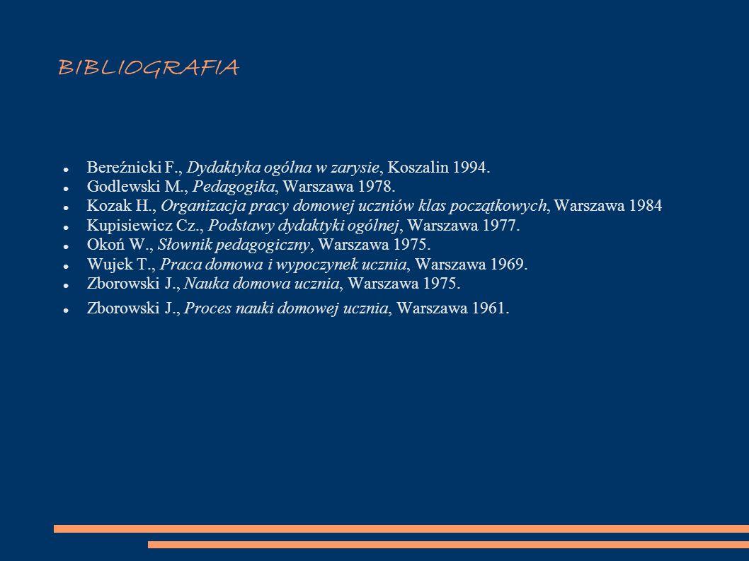 BIBLIOGRAFIA Bereźnicki F., Dydaktyka ogólna w zarysie, Koszalin 1994. Godlewski M., Pedagogika, Warszawa 1978. Kozak H., Organizacja pracy domowej uc