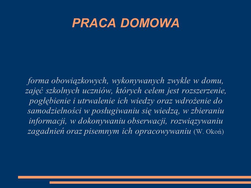 PRACA DOMOWA forma obowiązkowych, wykonywanych zwykle w domu, zajęć szkolnych uczniów, których celem jest rozszerzenie, pogłębienie i utrwalenie ich w