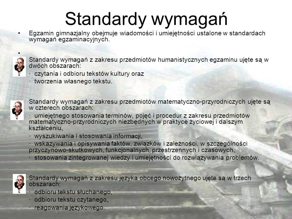 Standardy wymagań Egzamin gimnazjalny obejmuje wiadomości i umiejętności ustalone w standardach wymagań egzaminacyjnych. Standardy wymagań z zakresu p