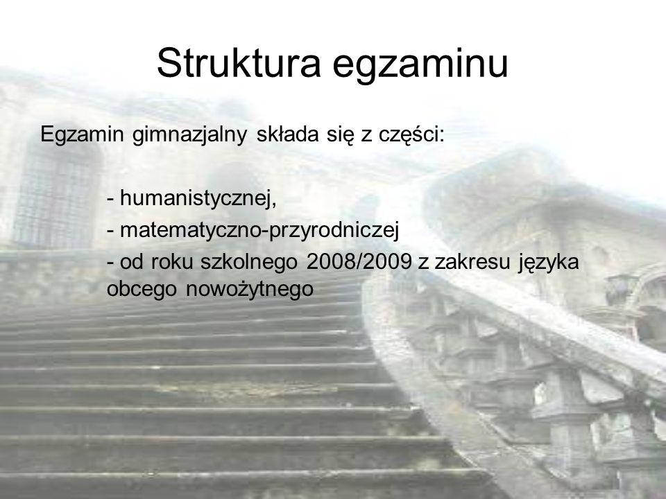 Struktura egzaminu Egzamin gimnazjalny składa się z części: - humanistycznej, - matematyczno-przyrodniczej - od roku szkolnego 2008/2009 z zakresu jęz