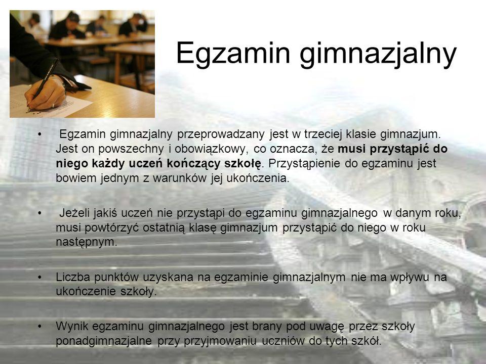 Egzamin gimnazjalny Egzamin gimnazjalny przeprowadzany jest w trzeciej klasie gimnazjum. Jest on powszechny i obowiązkowy, co oznacza, że musi przystą