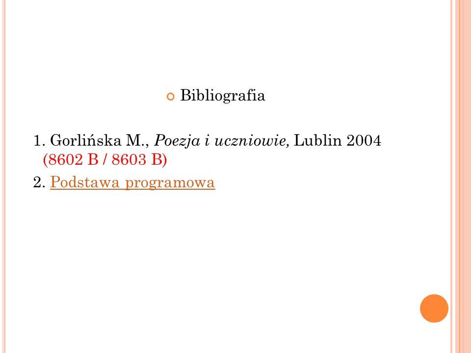 Bibliografia 1. Gorlińska M., Poezja i uczniowie, Lublin 2004 (8602 B / 8603 B) 2. Podstawa programowaPodstawa programowa