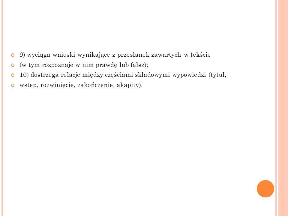 9) wyciąga wnioski wynikające z przesłanek zawartych w tekście (w tym rozpoznaje w nim prawdę lub fałsz); 10) dostrzega relacje między częściami skład