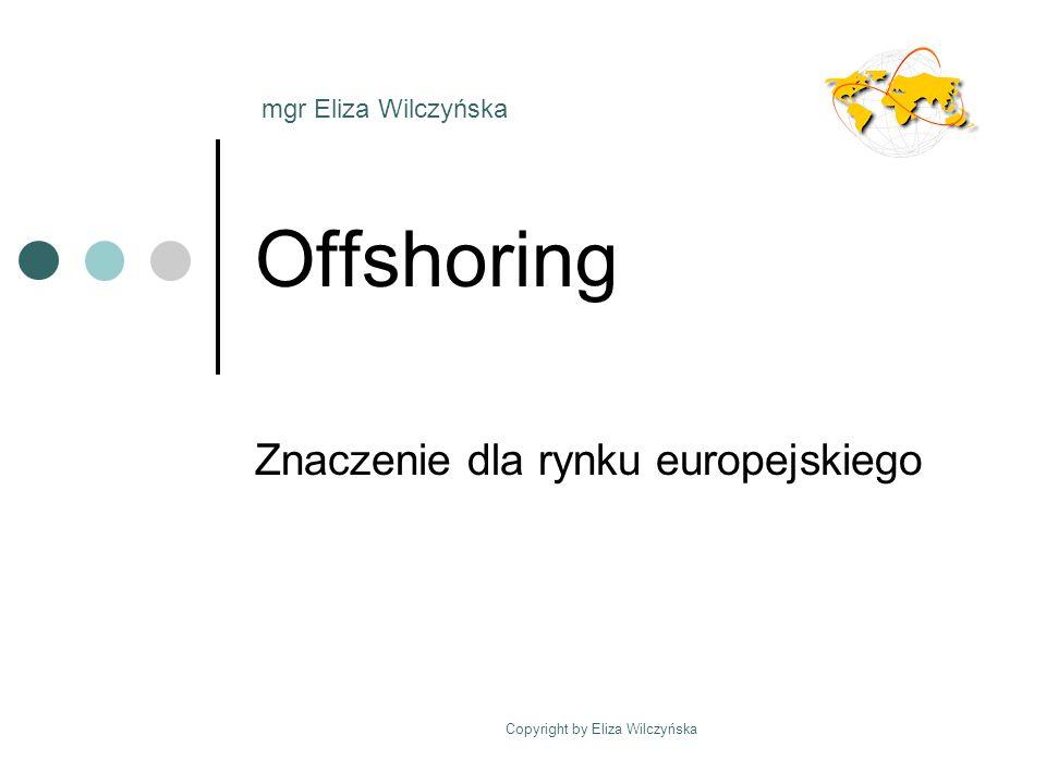 Copyright by Eliza Wilczyńska Offshoring Znaczenie dla rynku europejskiego mgr Eliza Wilczyńska