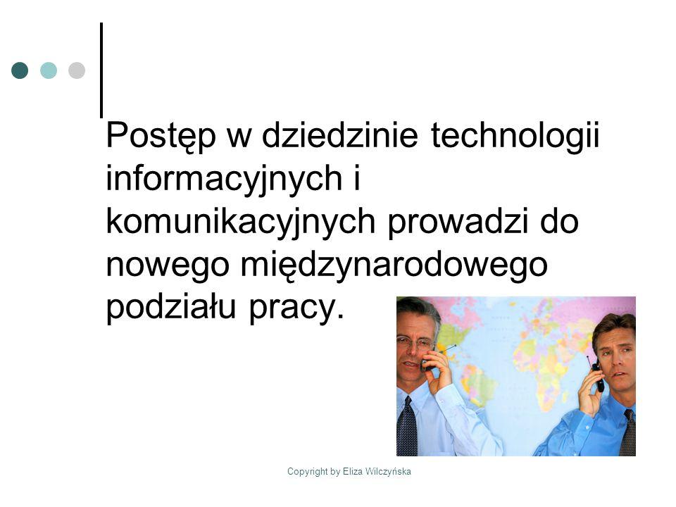 Copyright by Eliza Wilczyńska Postęp w dziedzinie technologii informacyjnych i komunikacyjnych prowadzi do nowego międzynarodowego podziału pracy.