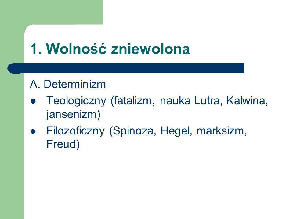 1. Wolność zniewolona A. Determinizm Teologiczny (fatalizm, nauka Lutra, Kalwina, jansenizm) Filozoficzny (Spinoza, Hegel, marksizm, Freud)