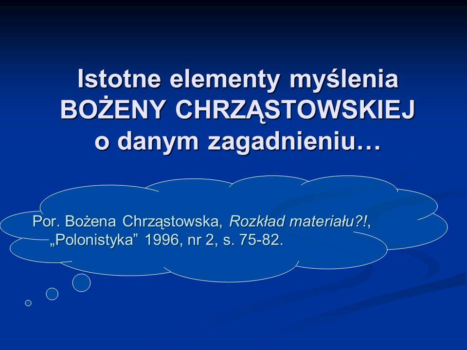 Istotne elementy myślenia BOŻENY CHRZĄSTOWSKIEJ o danym zagadnieniu… Por. Bożena Chrząstowska, Rozkład materiału?!, Polonistyka 1996, nr 2, s. 75-82.