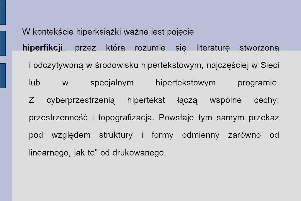 W kontekście hiperksiążki ważne jest pojęcie hiperfikcji, przez którą rozumie się literaturę stworzoną i odczytywaną w środowisku hipertekstowym, najc