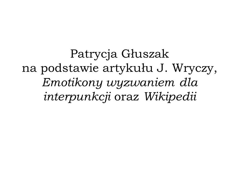 Patrycja Głuszak na podstawie artykułu J. Wryczy, Emotikony wyzwaniem dla interpunkcji oraz Wikipedii