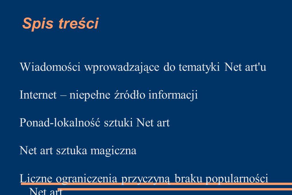 Spis treści Wiadomości wprowadzające do tematyki Net art'u Internet – niepełne źródło informacji Ponad-lokalność sztuki Net art Net art sztuka magiczn