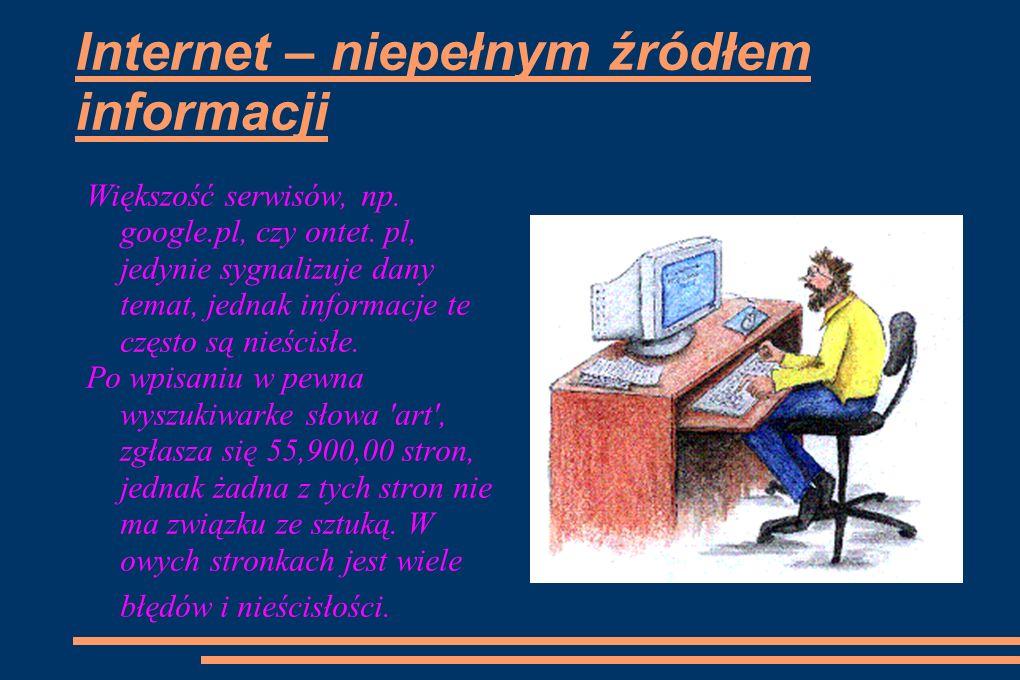 Internet – niepełnym źródłem informacji Większość serwisów, np. google.pl, czy ontet. pl, jedynie sygnalizuje dany temat, jednak informacje te często