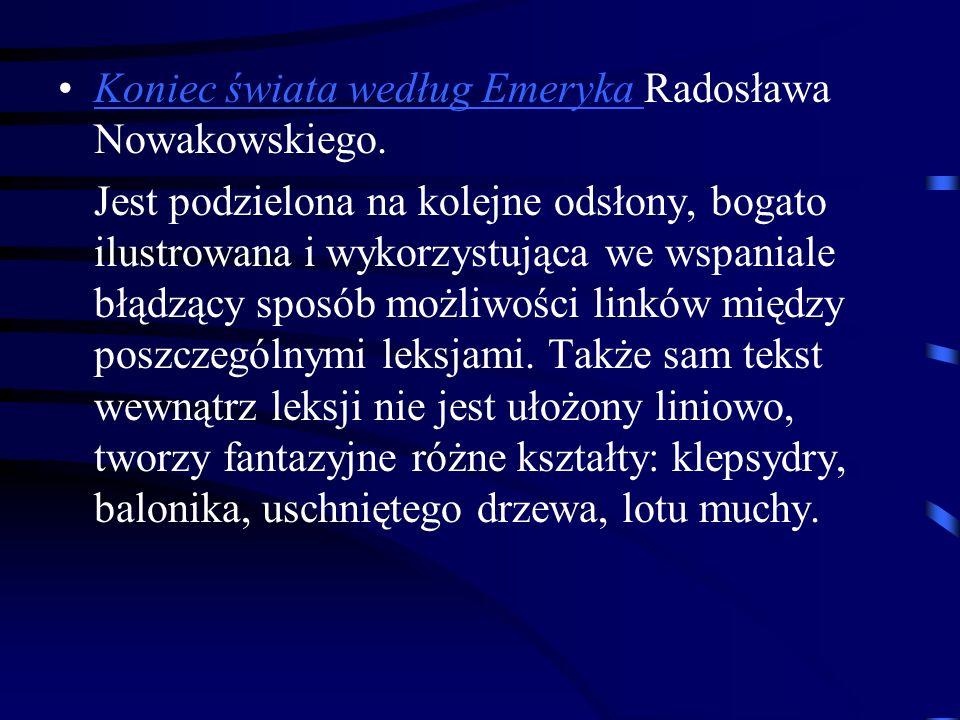 Koniec świata według Emeryka Radosława Nowakowskiego.Koniec świata według Emeryka Jest podzielona na kolejne odsłony, bogato ilustrowana i wykorzystująca we wspaniale błądzący sposób możliwości linków między poszczególnymi leksjami.