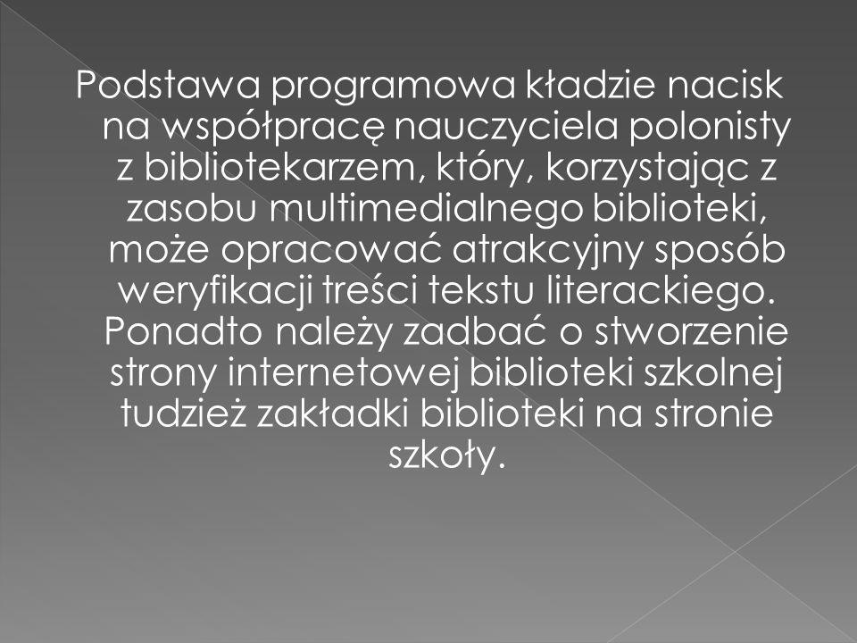 Podstawa programowa kładzie nacisk na współpracę nauczyciela polonisty z bibliotekarzem, który, korzystając z zasobu multimedialnego biblioteki, może