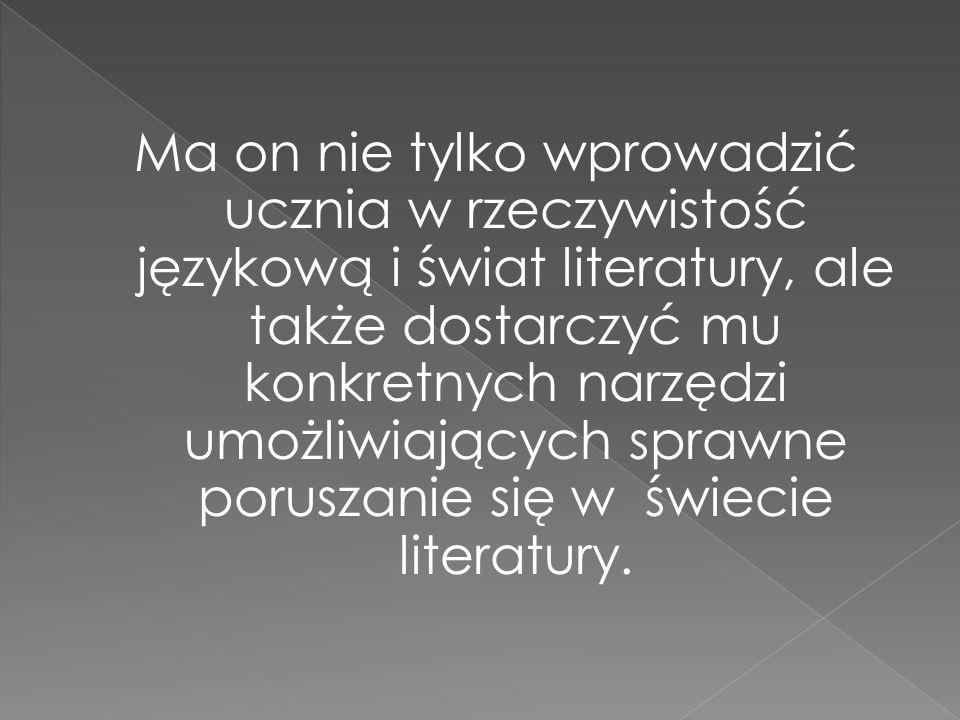 Ma on nie tylko wprowadzić ucznia w rzeczywistość językową i świat literatury, ale także dostarczyć mu konkretnych narzędzi umożliwiających sprawne po