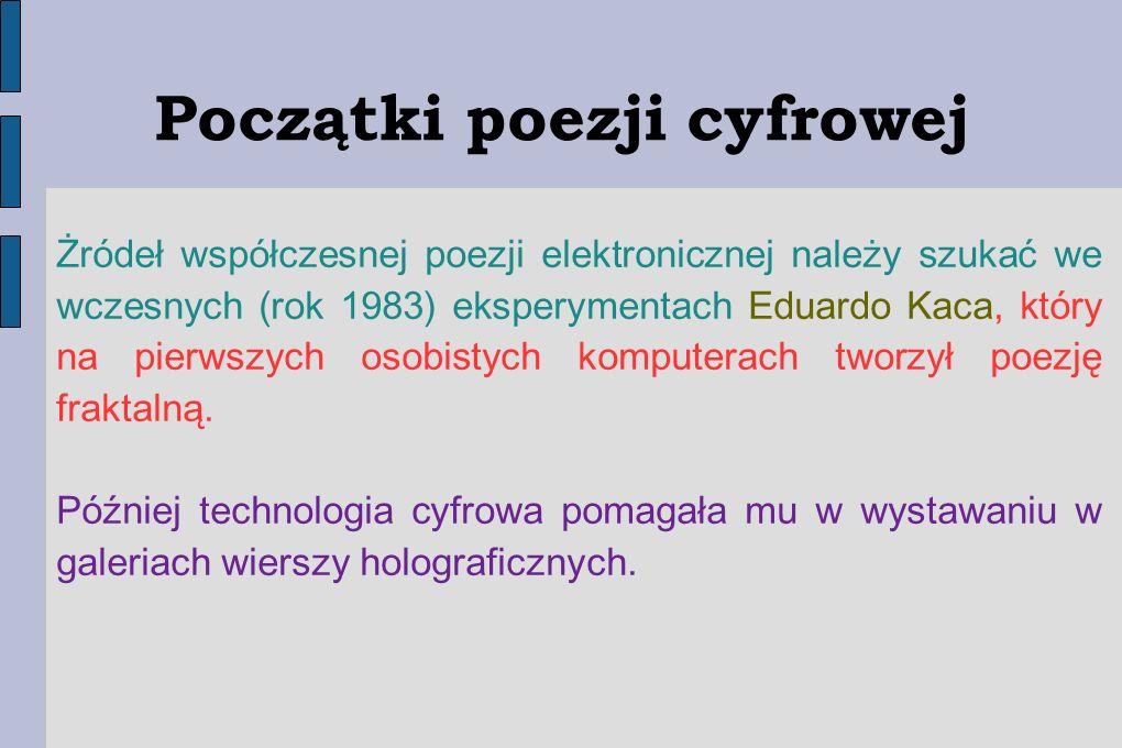 Początki poezji cyfrowej Żródeł współczesnej poezji elektronicznej należy szukać we wczesnych (rok 1983) eksperymentach Eduardo Kaca, który na pierwsz