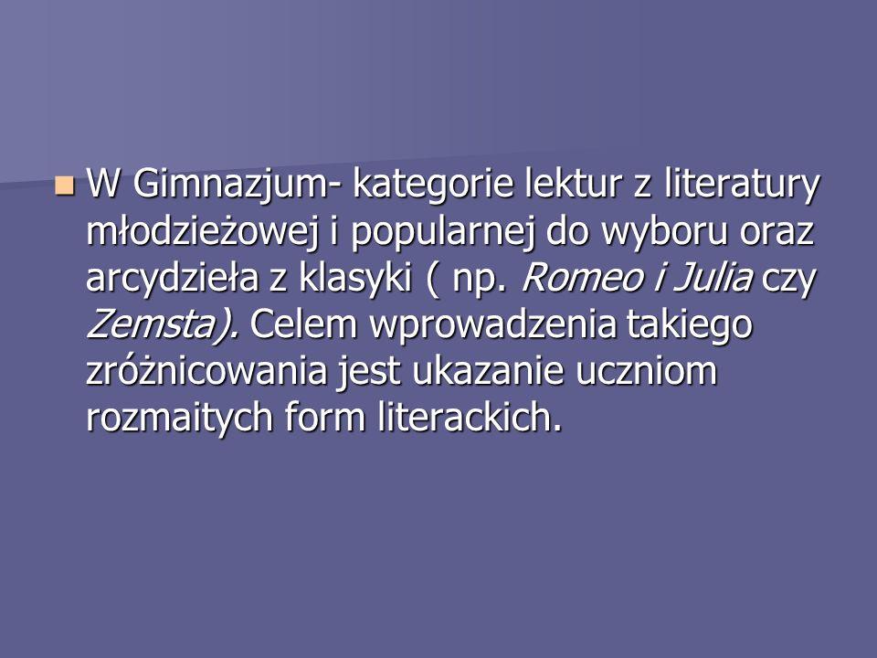 W Gimnazjum- kategorie lektur z literatury młodzieżowej i popularnej do wyboru oraz arcydzieła z klasyki ( np. Romeo i Julia czy Zemsta). Celem wprowa