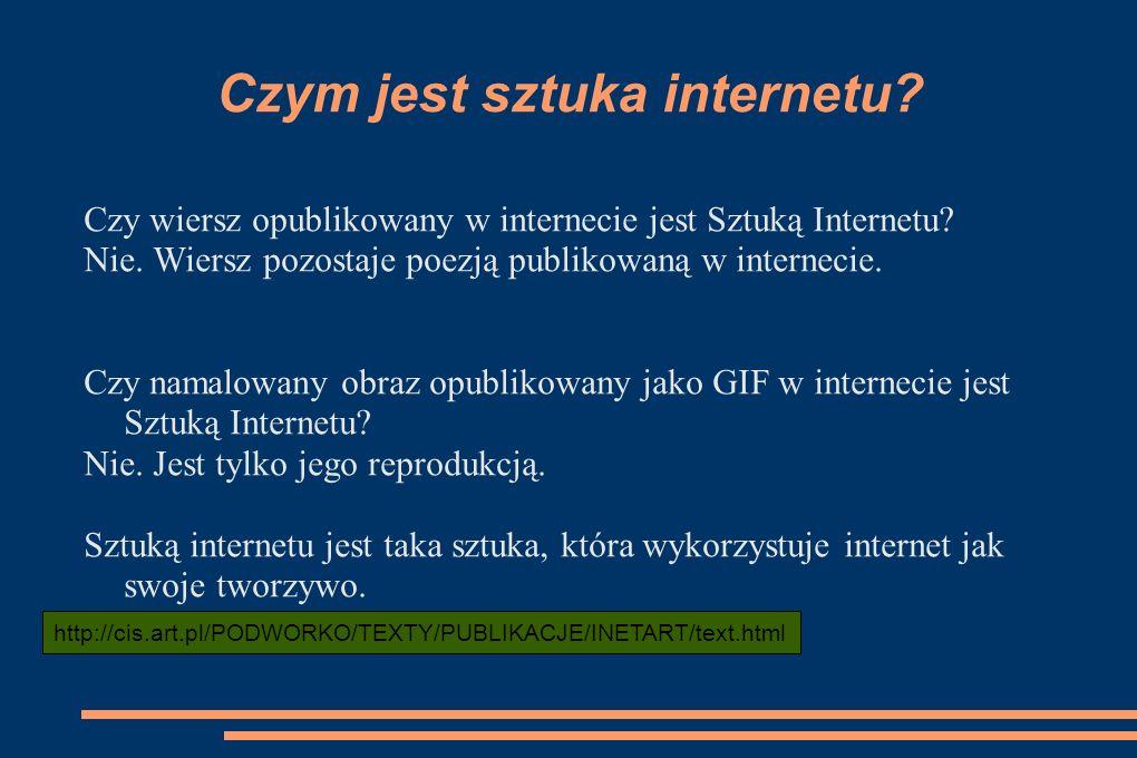 Czym jest sztuka internetu? Czy wiersz opublikowany w internecie jest Sztuką Internetu? Nie. Wiersz pozostaje poezją publikowaną w internecie. Czy nam