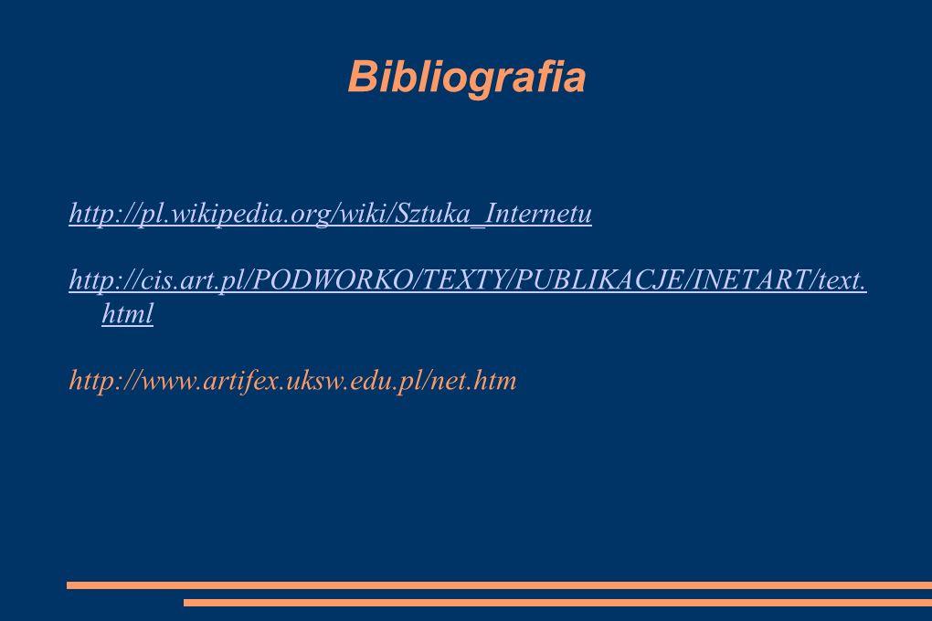 Bibliografia http://pl.wikipedia.org/wiki/Sztuka_Internetu http://cis.art.pl/PODWORKO/TEXTY/PUBLIKACJE/INETART/text. html http://www.artifex.uksw.edu.