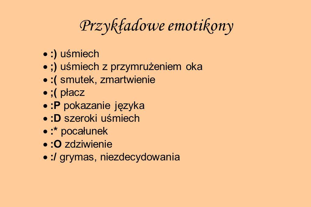 Przykładowe emotikony :) uśmiech ;) uśmiech z przymrużeniem oka :( smutek, zmartwienie ;( płacz :P pokazanie języka :D szeroki uśmiech :* pocałunek :O