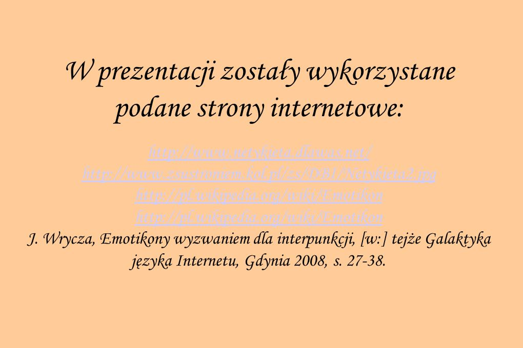 W prezentacji zostały wykorzystane podane strony internetowe: http://www.netykieta.dlawas.net/ http://www.zsustroniem.kol.pl/zs/DBI/Netykieta2.jpg htt
