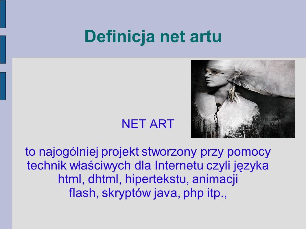 Definicja net artu NET ART to najogólniej projekt stworzony przy pomocy technik właściwych dla Internetu czyli języka html, dhtml, hipertekstu, animac