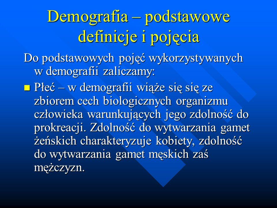 Demografia – podstawowe definicje i pojęcia Do podstawowych pojęć wykorzystywanych w demografii zaliczamy: Płeć – w demografii wiąże się się ze zbiorem cech biologicznych organizmu człowieka warunkujących jego zdolność do prokreacji.