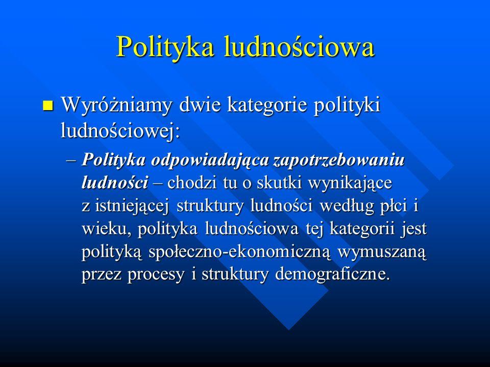 Polityka ludnościowa Wyróżniamy dwie kategorie polityki ludnościowej: Wyróżniamy dwie kategorie polityki ludnościowej: –Polityka odpowiadająca zapotrzebowaniu ludności – chodzi tu o skutki wynikające z istniejącej struktury ludności według płci i wieku, polityka ludnościowa tej kategorii jest polityką społeczno-ekonomiczną wymuszaną przez procesy i struktury demograficzne.
