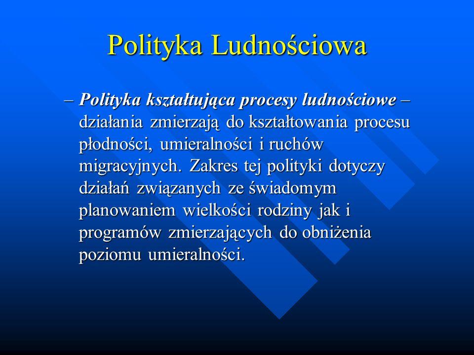 Polityka Ludnościowa –Polityka kształtująca procesy ludnościowe – działania zmierzają do kształtowania procesu płodności, umieralności i ruchów migracyjnych.