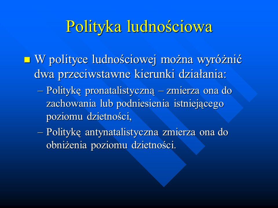 Polityka ludnościowa W polityce ludnościowej można wyróżnić dwa przeciwstawne kierunki działania: W polityce ludnościowej można wyróżnić dwa przeciwstawne kierunki działania: –Politykę pronatalistyczną – zmierza ona do zachowania lub podniesienia istniejącego poziomu dzietności, –Politykę antynatalistyczna zmierza ona do obniżenia poziomu dzietności.